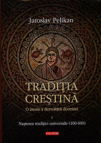 traditia crestina.o istorie a dezvoltarii doctrinei. nasterea traditiei univers. - jaroslav pelikan